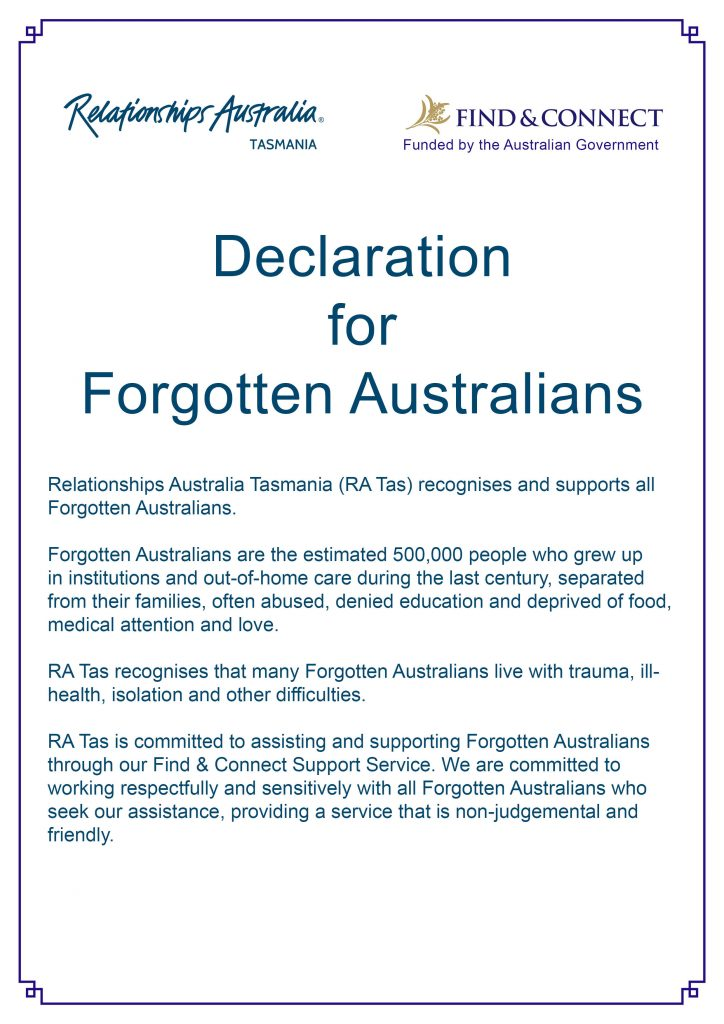 The Declaration for Forgotten Australians reads: Relationships Australia Tasmania (RA Tas) recognises and supports all Forgotten Australians. Forgotten Australians are the estimated 500,000 people who grew up in institutions and out-of-home care during the last century, separated from their families, often abused, denied education and deprived of food, medical attention and love. RA Tas recognises that many Forgotten Australians live with trauma, ill-health, isolation and other difficulties. RA Tas is committed to assisting and supporting Forgotten Australians through our Find & Connect Support Service. We are committed to working respectfully and sensitively with all Forgotten Australians who seek our assistance, providing a service that is non-judgemental and friendly.